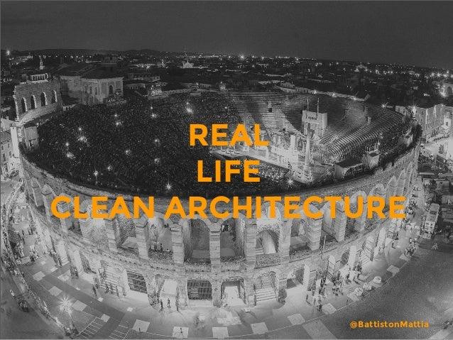 REAL  LIFE CLEAN ARCHITECTURE @BattistonMattia