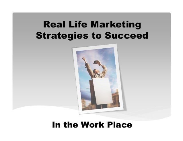 Real Life MarketingStrategies to Succeed  In the Work Place