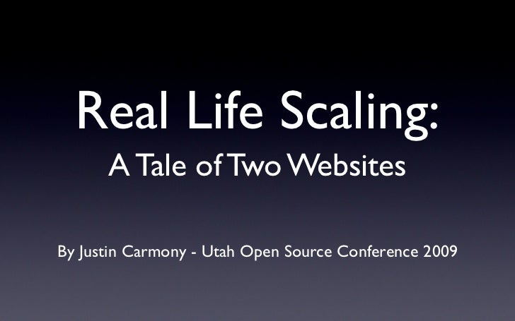 Real Life Scaling:       A Tale of Two Websites  By Justin Carmony - Utah Open Source Conference 2009