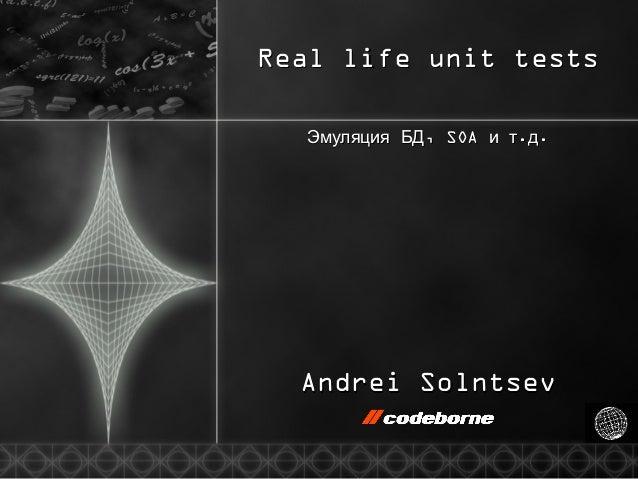 Real life unit testsReal life unit tests ,Эмуляция БД,Эмуляция БД SOASOA .и т д.и т д.. Andrei SolntsevAndrei Solntsev