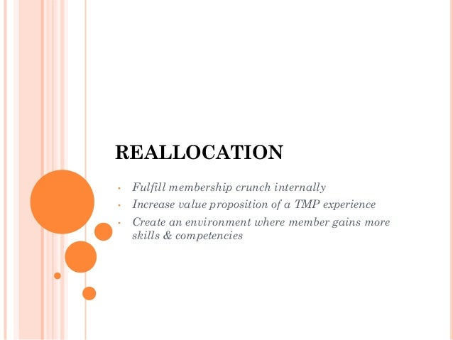 REALLOCATION •  Fulfill membership crunch internally  •  Increase value proposition of a TMP experience  •  Create an envi...