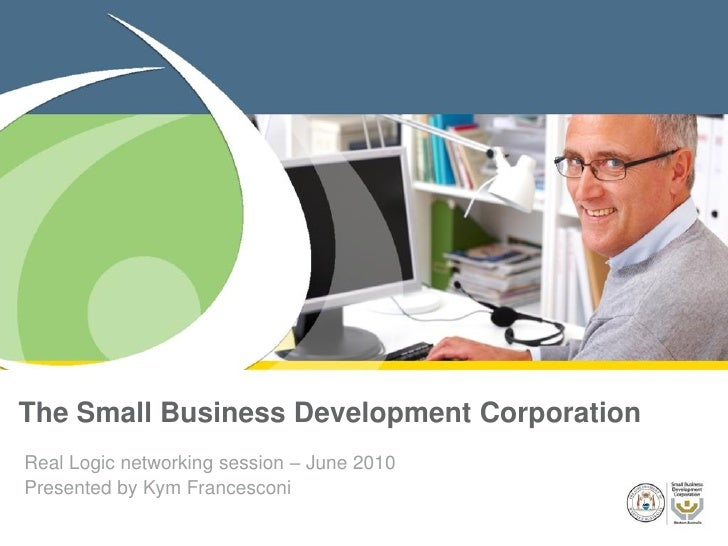 The Small Business Development Corporation Real Logic networking session – June 2010 Presented by Kym Francesconi