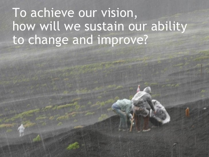 To achieve our vision,  how will we sustain our ability  to change and improve?