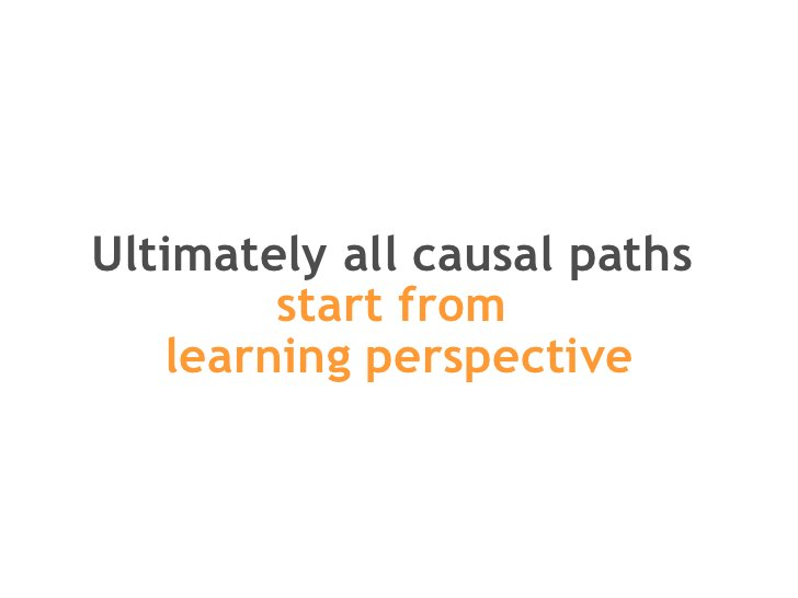 Ultimately all causal paths  start from  learning perspective