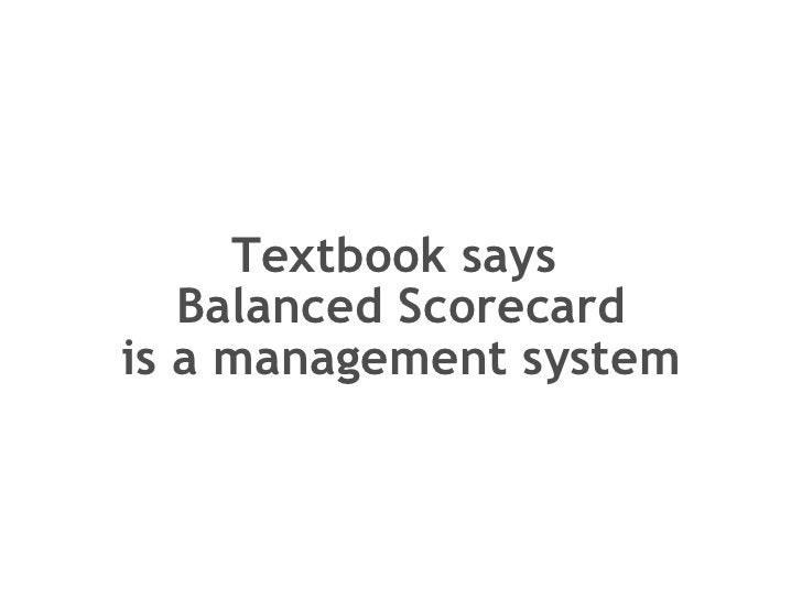 Textbook says  Balanced Scorecard is a management system