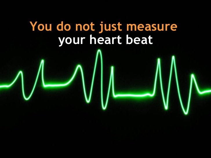 You do not just measure   your heart beat