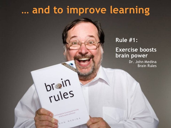 …  and to improve learning Rule #1:  Exercise boosts brain power   Dr. John Medina Brain Rules