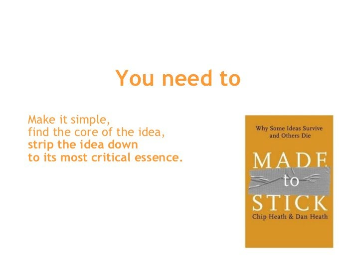 You need to  Make it simple,  find the core of the idea,  strip the idea down  to its most critical essence.