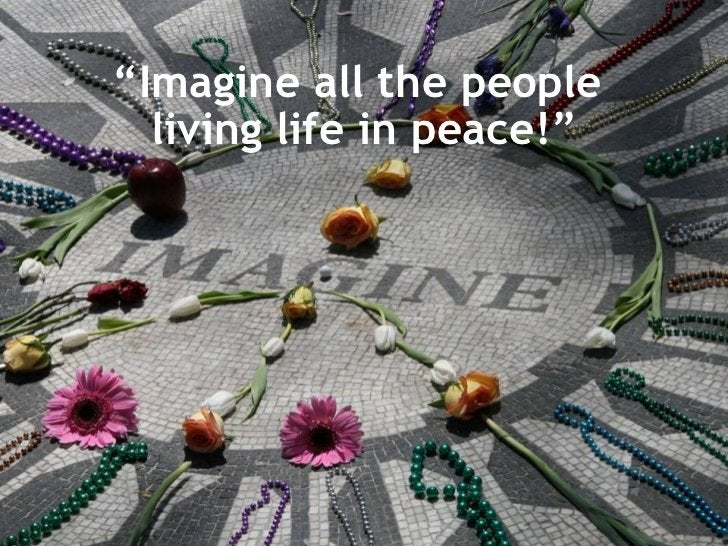 """"""" Imagine all the people  living life in peace!"""""""