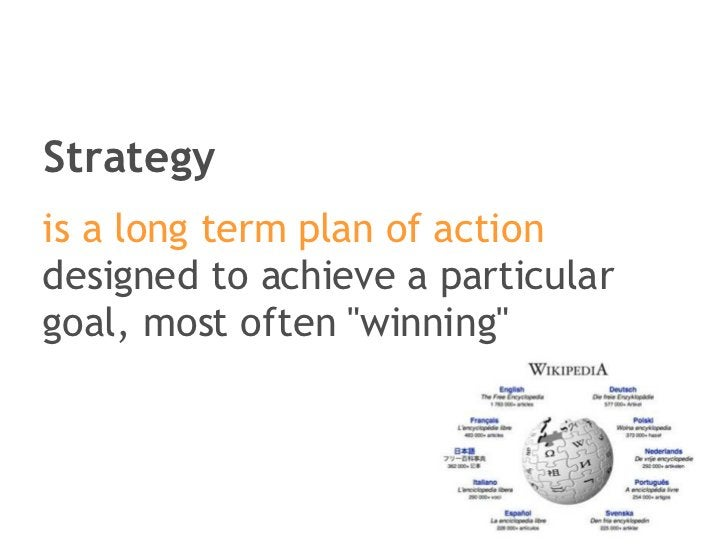 Strategy <ul><li>is a long term plan of action  designed to achieve a particular goal, most often &quot;winning&quot; </li...