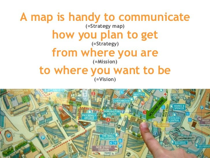 A map is handy to communicate (=Strategy map) how you plan to get (=Strategy) from where you are (=Mission) to where you w...