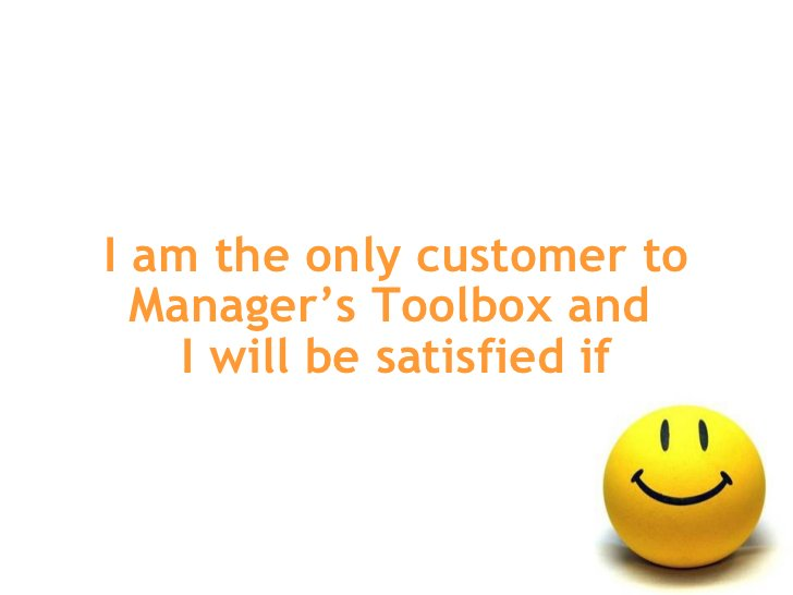 I am the only customer to Manager's Toolbox and  I will be satisfied if