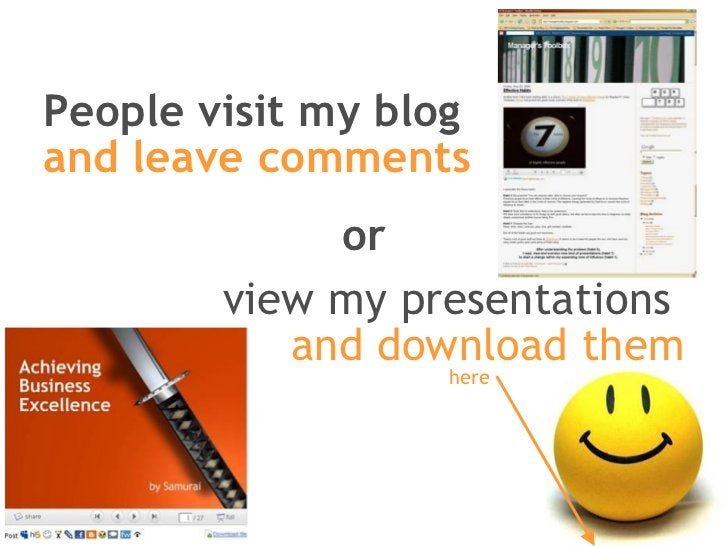 People visit my blog and leave comments view my presentations  and download them or here