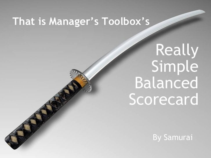 That is Manager's Toolbox's  Really Simple Balanced Scorecard By Samurai