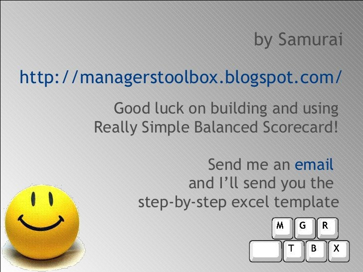 <ul><li>Good luck on building and using Really Simple Balanced Scorecard! Send me an  email  and I'll send you the  step-b...