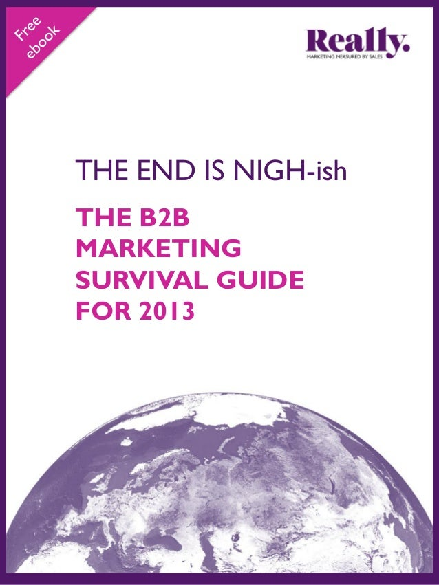 THE END IS NIGH-ish THE B2B MARKETING SURVIVAL GUIDE FOR 2013