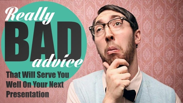 Really Bad Advice That Will Serve You Well #PresentationTips
