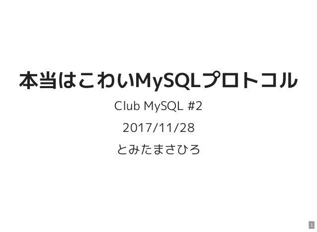 本当はこわいMySQLプロトコル Club MySQL #2 2017/11/28 とみたまさひろ 1