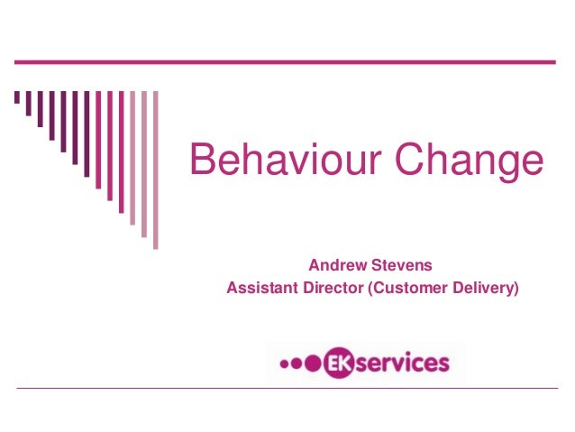Behaviour Change Andrew Stevens Assistant Director (Customer Delivery)