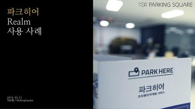 파크히어 Realm 사용 사례 2016. 03. 31 이선협 / ParkingSquare