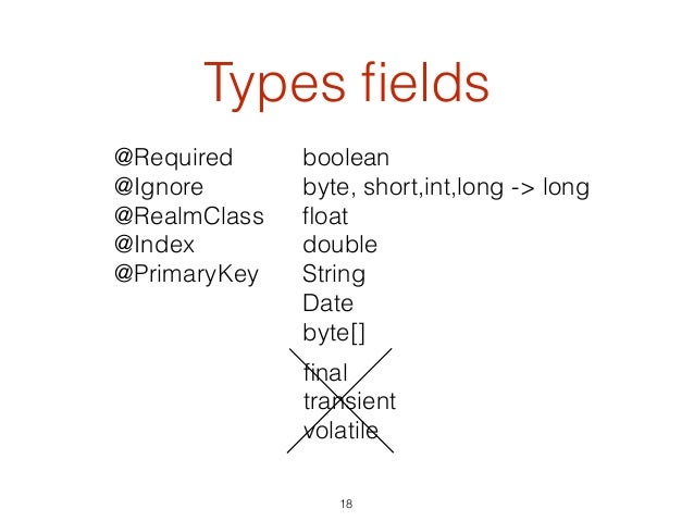 Types fields 18 @Required @Ignore @RealmClass @Index @PrimaryKey boolean byte, short,int,long -> long float double String Da...