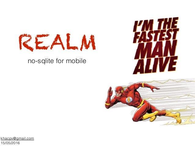 REALM khacpv@gmail.com 15/05/2016 no-sqlite for mobile