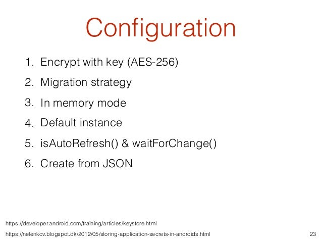 Configuration 23 1. Encrypt with key (AES-256) 2. Migration strategy 3. In memory mode 4. Default instance 5. isAutoRefresh...