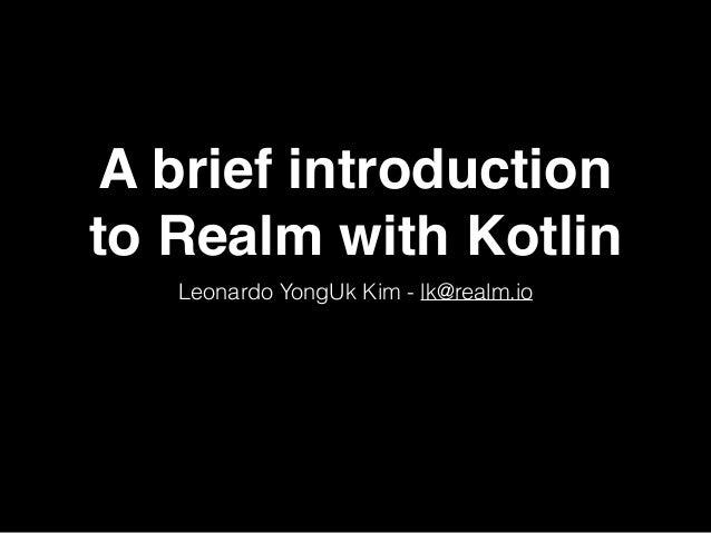 A brief introduction to Realm with Kotlin Leonardo YongUk Kim - lk@realm.io
