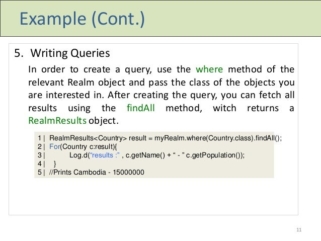 Example (Cont.) 5. Writing Queries In order to create a query, use the where method of the relevant Realm object and pass ...