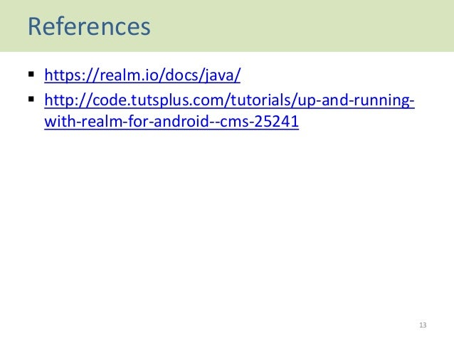 References  https://realm.io/docs/java/  http://code.tutsplus.com/tutorials/up-and-running- with-realm-for-android--cms-...
