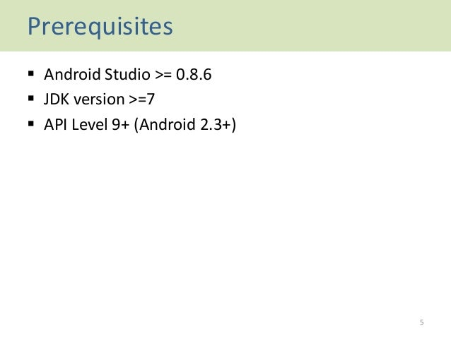 Prerequisites  Android Studio >= 0.8.6  JDK version >=7  API Level 9+ (Android 2.3+) 5