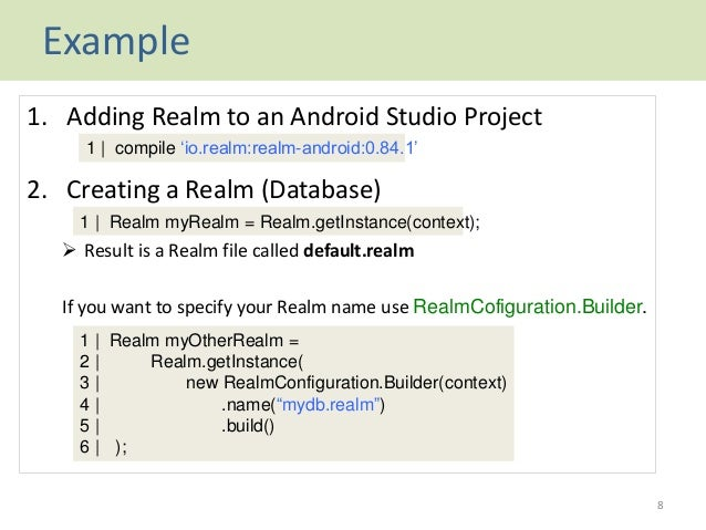 Example 1. Adding Realm to an Android Studio Project 2. Creating a Realm (Database)  Result is a Realm file called defaul...