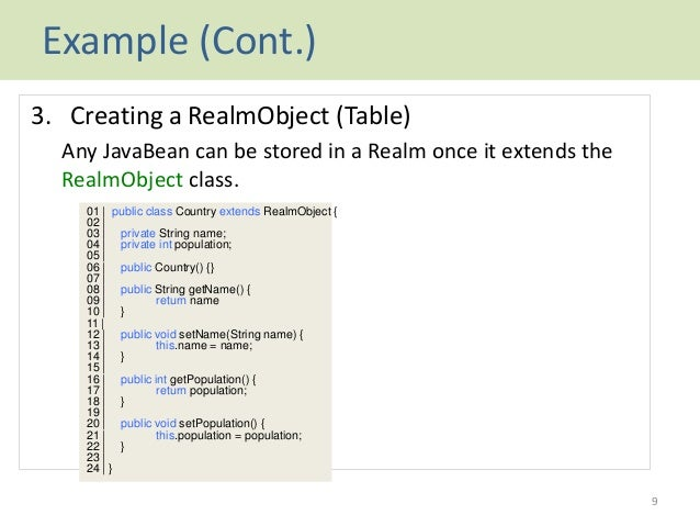 Example (Cont.) 3. Creating a RealmObject (Table) Any JavaBean can be stored in a Realm once it extends the RealmObject cl...