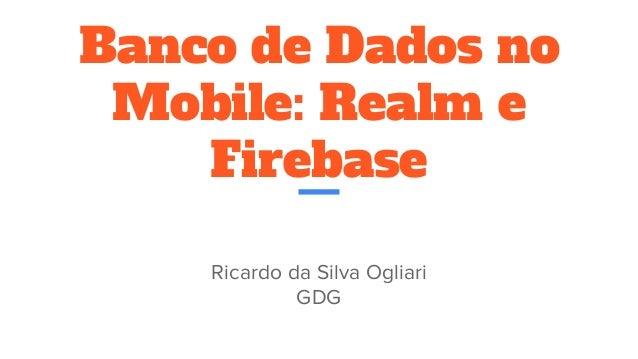 Banco de Dados no Mobile: Realm e Firebase Ricardo da Silva Ogliari GDG