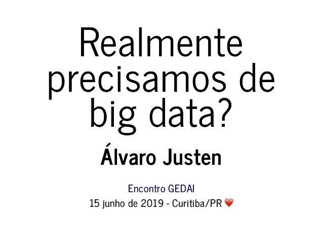 RealmenteRealmente precisamos deprecisamos de big data?big data? Álvaro JustenÁlvaro Justen Encontro GEDAIEncontro GEDAI 1...