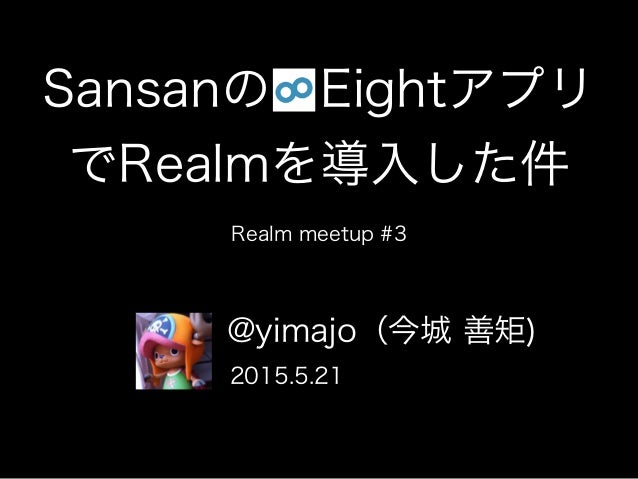Sansanの Eightアプリ でRealmを導入した件 Realm meetup #3 @yimajo(今城 善矩) 2015.5.21