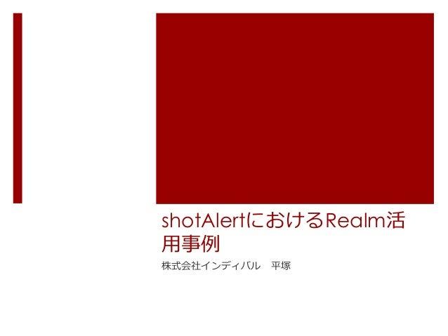 shotAlertにおけるRealm活 ⽤用事例例 株式会社インディバル 平塚
