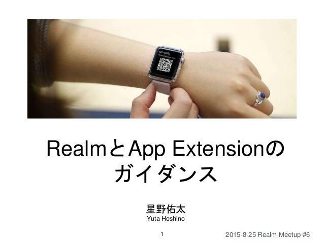 RealmとApp Extensionの ガイダンス 星野佑太 Yuta Hoshino 1 2015-8-25 Realm Meetup #6