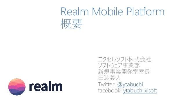 Realm Mobile Platform 概要 エクセルソフト株式会社 ソフトウェア事業部 新規事業開発室室長 田淵義人 Twitter: @ytabuchi facebook: ytabuchi.xlsoft