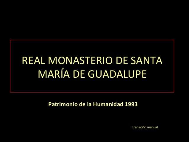 REAL MONASTERIO DE SANTA MARÍA DE GUADALUPE Patrimonio de la Humanidad 1993 Transición manual