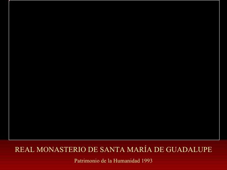 REAL MONASTERIO DE SANTA MARÍA DE GUADALUPE Patrimonio de la Humanidad 1993
