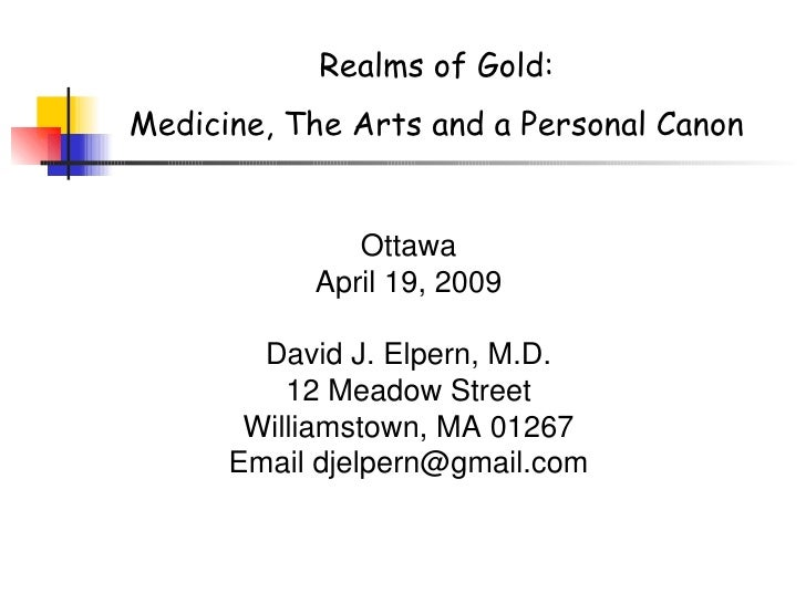 Realms of Gold: Medicine, The Arts and a Personal Canon Ottawa April 19, 2009 David J. Elpern, M.D. 12 Meadow Street Willi...