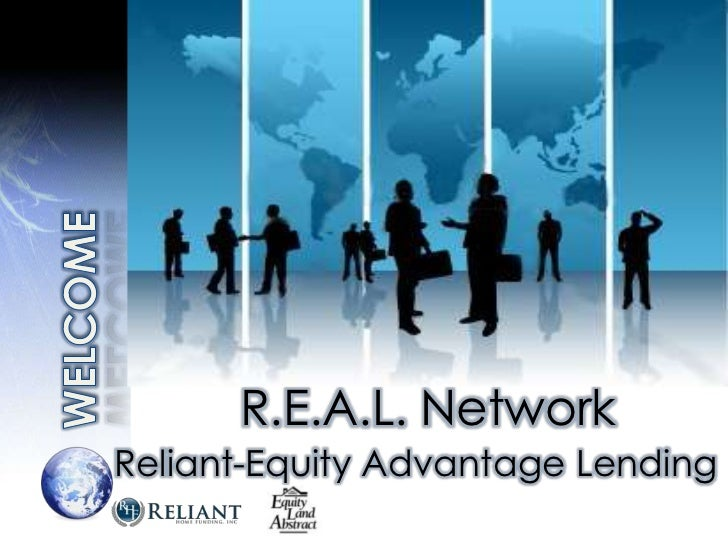 WELCOME<br />R.E.A.L. Network<br />Reliant-Equity Advantage Lending<br />