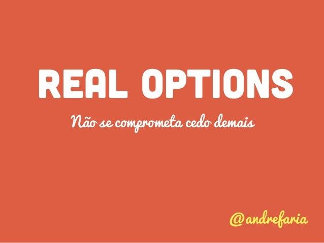 REAL OPTIONS Não se comprometa cedo demais @andrefaria