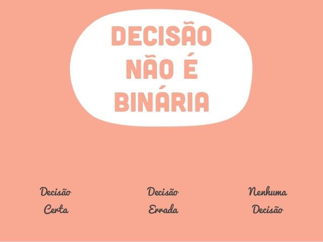 DECISÃO NÃO É BINÁRIA Decisão Certa Decisão Errada Nenhuma Decisão
