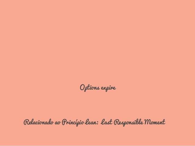 EXPIRAM Options expire Relacionado ao Princípio Lean: Last Responsible Moment
