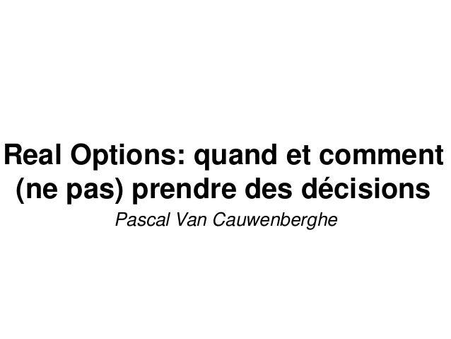 Real Options: quand et comment (ne pas) prendre des décisions Pascal Van Cauwenberghe