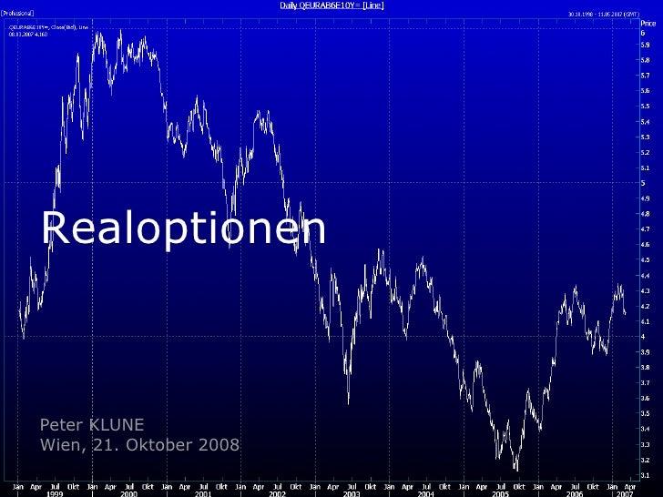 Realoptionen Peter KLUNE Wien, 21. Oktober 2008