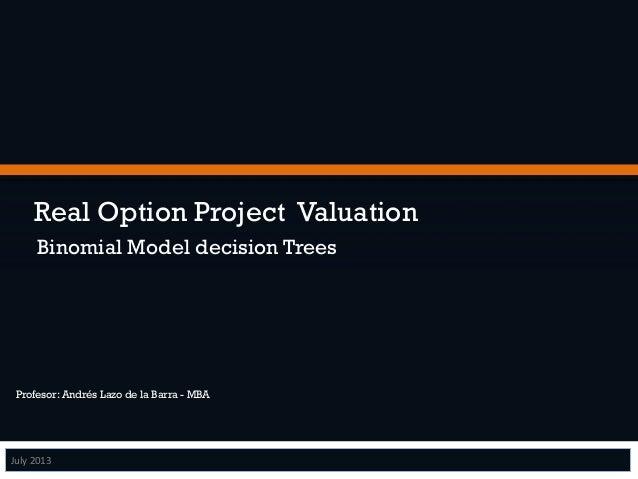 Real Option Project Valuation  Binomial Model decision Trees  Profesor: Andrés Lazo de la Barra - MBA  July  2013