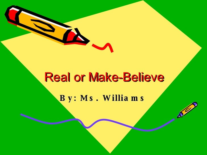 Real or Make-Believe By: Ms. Williams